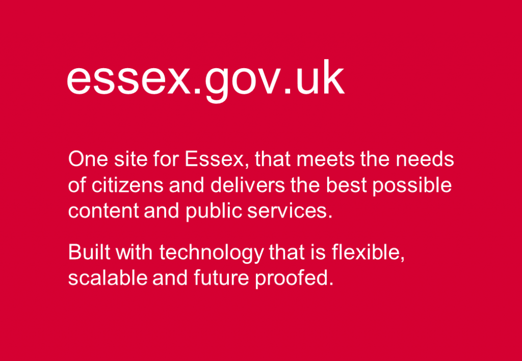 essex.gov.uk. One site for Essex, that meets the needs of citizens and delivers the best possible content and public services. Built with technology that is flexible, scalable and future proofed.